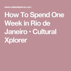 How To Spend One Week in Rio de Janeiro • Cultural Xplorer