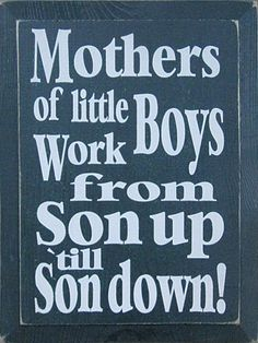 """Mothers of little boys work from son up to son down. And so true :) I love my boys♡♡♡ Cute Quotes, Great Quotes, Quotes To Live By, Funny Quotes, Inspirational Quotes, Son Quotes, Qoutes, Mommy Quotes, Quotable Quotes"