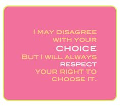 I may disagree with your choice, but I will always respect your right to choose it....wether that choice be abortion or adoption or parenthood