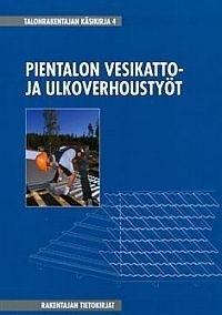 Talonrakentajan käsikirja : 4, Pientalon vesikatto- ja ulkoverhoustyöt, 2010.
