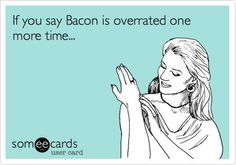 If you say Bacon is overrated one more time...