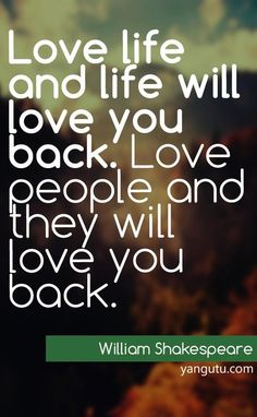 Love life and life will love you back. Love people and they will love you back, ~ William Shakespeare <3 Love Sayings #quotes, #love, #sayings, https://apps.facebook.com/yangutu
