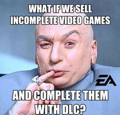 video game humor. sell incomplete games and complete them with dlc. mwahaha