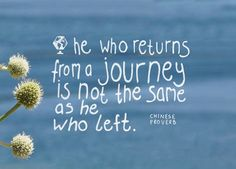 He who returns from a journey is not the same as he who left. Chinese proverb