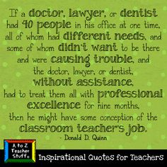 If a doctor, lawyer, or dentist had 40 people in his office at one time, all of whom had different needs, and some of whom didn't want to be there and were causing trouble, and the doctor, lawyer, or dentist, without assistance, had to treat them all with professional excellence for nine months, then he might have some conception of the classroom teacher's job.  - Donald D. Quinn