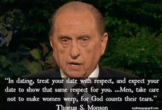 """""""In dating, treat your date with respect, and expect your date to show that same respect for you. Tears inevitably follow transgression. Men, take care not to make women weep, for God counts their tears."""" ~President Thomas S. Monson"""