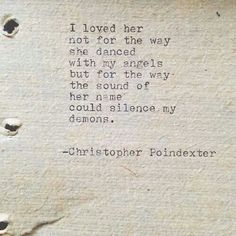 I loved her not for the way she danced with my angels but for the way the sound of her name could silence my demons - Christopher Poindexter