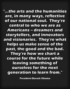excerpt from POTUS speech at arts and humanities medal ceremony. The arts and humanities are in  many ways reflective of our national soul.