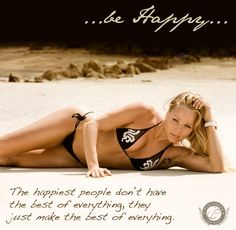 ...Be Happy.... The happiest people don´t have  the best of everything, they just make the best of everything.