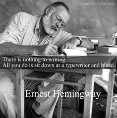 """""""There is nothing to writing.  All you do is sit down at a typewriter and bleed."""" ~ Ernest Hemingway ... someone who understands... T_T"""