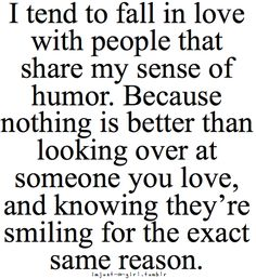 i tend to fall in love with people that share my sense of humor. because nothing is better than looking over at someone you love, and knowing they're smiling for the exact same reason
