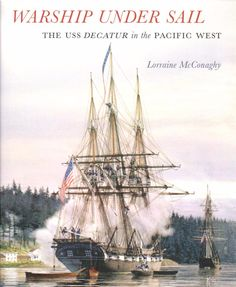 Warship Under Sail; The USS Decatur in the Pacific West by Lorraine McConaghy