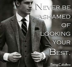 Never be ashamed of looking your Best. -Being Caballero-