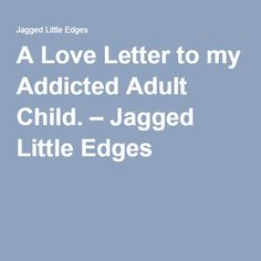 A Love Letter to my Addicted Adult Child. – Jagged Little Edges