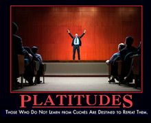 Platitudes: Those who do not learn from cliches are destined to repeat them.