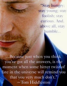 Stay hungry, stay young, stay foolish, stay curious, and above all, stay humble because just when you think you've got all the answers, is the moment when some bitter twist of fate in the universe will remind you that you very much don't. ~ Tom Hiddleston