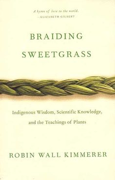 Braiding Sweetgrass – Indigenous Wisdom, Scientific Knowledge, and the Teachings of Plants. by: Robin Wall Kimmerer This author writes about the natural world and the teachings of plants. It begins with three strands being braided. Legends and science about earth and plants are like a fabric woven into the story. Ancient knowledge of indigenous people is presented and it is explained how this can enrich the factual approach to science.