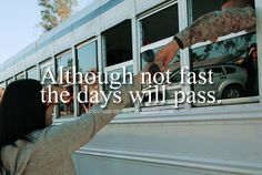 """""""Although not fast the days will pass... """""""