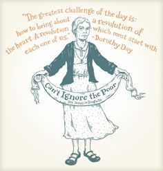 Dorothy Day started a movement. I admire her and those who continue to be a part of that movement.