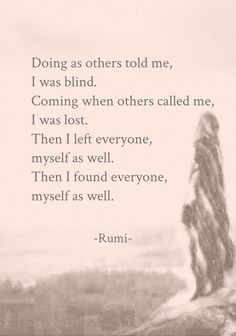 Doing as others told me, I was blind. Coming when others called me, I was lost. Then I left everyone, myself as well. Then I found everyone, myself as well. - Rumi  great spiritual poet of the 14th century