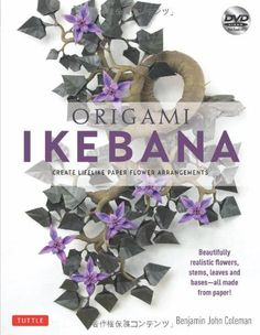 Origami Ikebana: Create Lifelike Paper Flower Arrangements [Origami Book and Instructional DVD] by Benjamin Coleman