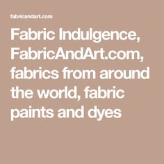 Fabric Indulgence, FabricAndArt.com, fabrics from around the world, fabric paints and dyes
