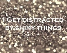 """""""I get distracted by shiny things"""