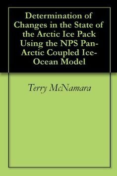 Determination of Changes in the State of the Arctic Ice Pack Using the NPS Pan-Arctic Coupled Ice-Ocean Model by Terry McNamara. $2.92. 54 pages