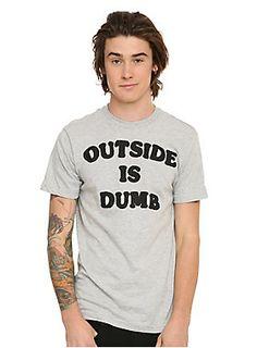 "<p>Grey T-shirt that says ""Outside Is Dumb."" Inside is dumb, too.</p>  <ul> <li>90% cotton; 10% polyester</li> <li>Wash cold; dry low</li> <li>Imported</li> <li>Listed in men's sizes</li> </ul>"