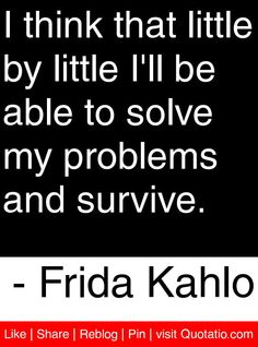 I think that little by little I'll be able to solve my problems and survive. Motivational Quotes, Funny Quotes, Inspirational Quotes, S Quote, Quote Of The Day, Some Quotes, Quotes To Live By, Frida Quotes, Emotion