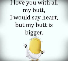 I love you with all my butt, I would say heart, but my butt is bigger.