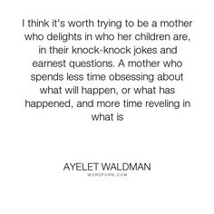 """Ayelet Waldman - """"I think it's worth trying to be a mother who delights in who her children are, in..."""". motherhood"""
