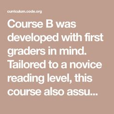 Course B was developed with first graders in mind. Tailored to a novice reading level, this course also assumes limited knowledge of shapes and numbers. Computer Coding, Computer Programming, Computer Science, Computational Thinking, Summer Courses, Reading Levels, Knowledge, Numbers, Mindfulness