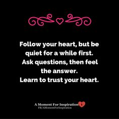 Follow your heart, but be quiet for a while first. Ask questions, then feel the answer. Learn to trust your heart.