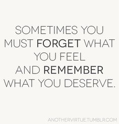 Quote: Sometimes you must forget what you feel and remember what you deserve. Great Quotes, Quotes To Live By, Me Quotes, Funny Quotes, Inspirational Quotes, Quotes For Breakups, Breakup Quotes For Guys, Friendship Breakup Quotes, Sad Breakup