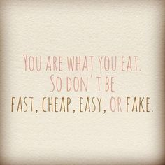 You are what you eat so don't eat foods that are Fast, Cheap, Easy or Fake.
