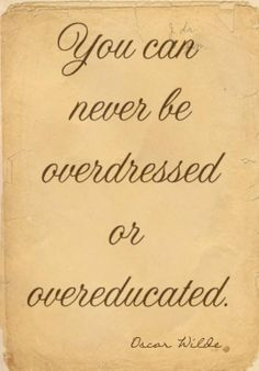 You can never be over dressed or over educated