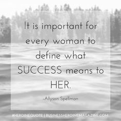 """""""It is important for every woman to define what success means to her."""" -Allyson Spellman (Business Heroine Magazine) #andshedoes #businessheroine #heroinequotes #inspiration #quote #wisdom"""