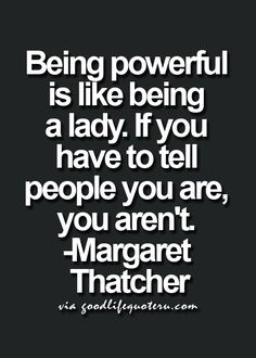 Being powerful is like being a lady. If you have to tell people you are, you aren't.  - Margaret Tatcher