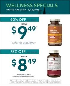Valid:8/8/16 – 8/21/16 WELLNESS SPECIALS Probiotic Acidophilus 3 billion, 100 Rapid Release Capsules Only $9.49^, reg. price $23.99 Triple Omega 3-6-9, 120 Rapid Release Softgels Only $8.49^, reg. price $18.99 ^For Savings Passport members only. See store associates for details. While supplies last. These statements have not been evaluated by the Food and Drug Administration. This product is not intended to diagnose, treat, cure or prevent any disease. Items 1540 & 18520.