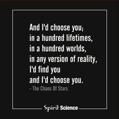 And i feel somehow that i have chosen you in so many lifetimes, it will always be you...