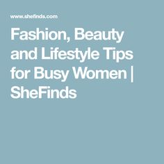 Fashion, Beauty and Lifestyle Tips for Busy Women | SheFinds