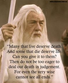 Many that live deserve death. And some that die deserve life. Can you give it to them? Then do not be too eager to deal out death in judgement. For even the very wise cannot see all ends. #PictureQuotes