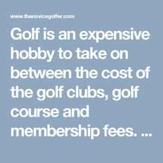 Golf is an expensive hobby to take on between the cost of the golf clubs, golf course and membership fees. Pay a visit to http://www.thenovicegolfer.com/howtoplaygolfonabudget.php to find out how to cut down on expenses.