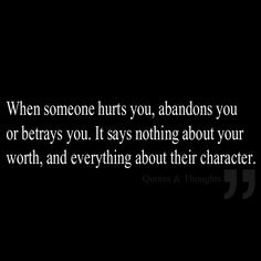 When someone hurts you, abandons you or betrays you. It says nothing about your worth, and everything about their character.
