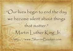 """""""Our lives begin to end the day we become silent about things that matter."""" – Martin Luther King Jr.  http://www.SharonBooker.com"""