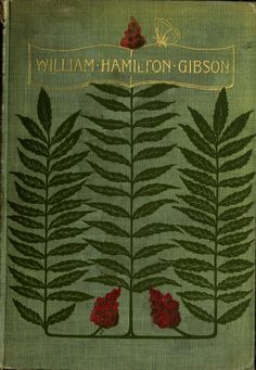 William Hamilton Gibson - Artist | Naturalist | Author by John Coleman Adams Illustrated.. G P Putnam's Sons. New York & London The Knickerbocker Press 1901