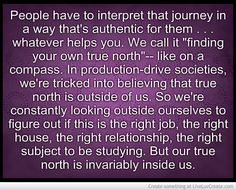 """People have to interpret that journey in a way that's authentic for them . . . whatever helps you. We call it ""finding your own true north""-- like on a compass. In production-drive societies, we're tricked into believing that true north is outside of us. So we're constantly looking outside ourselves to figure out if this is the right job, the right house, the right relationship, the right subject to be studying. But our true north is invariably inside us.""  ― Julia Butterfly Hill"