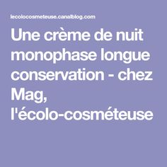Une crème de nuit monophase longue conservation - chez Mag, l'écolo-cosméteuse