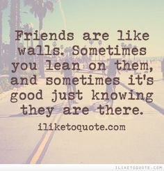 Friends are like walls. Sometimes you lean on them, and sometimes it's good just knowing they are there.  #friendship #quotes #funny